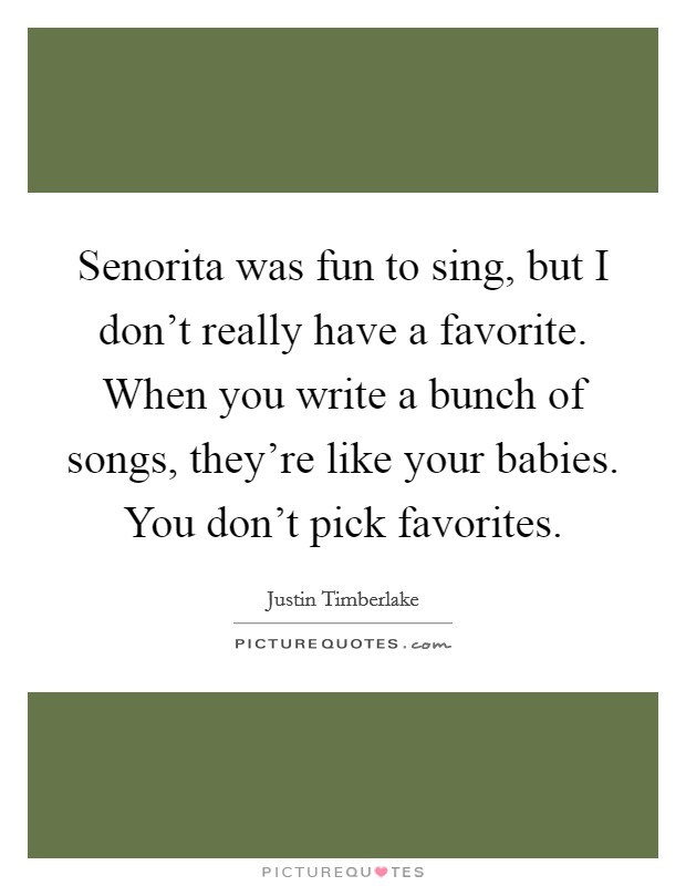 Senorita was fun to sing, but I don't really have a favorite. When you write a bunch of songs, they're like your babies. You don't pick favorites Picture Quote #1