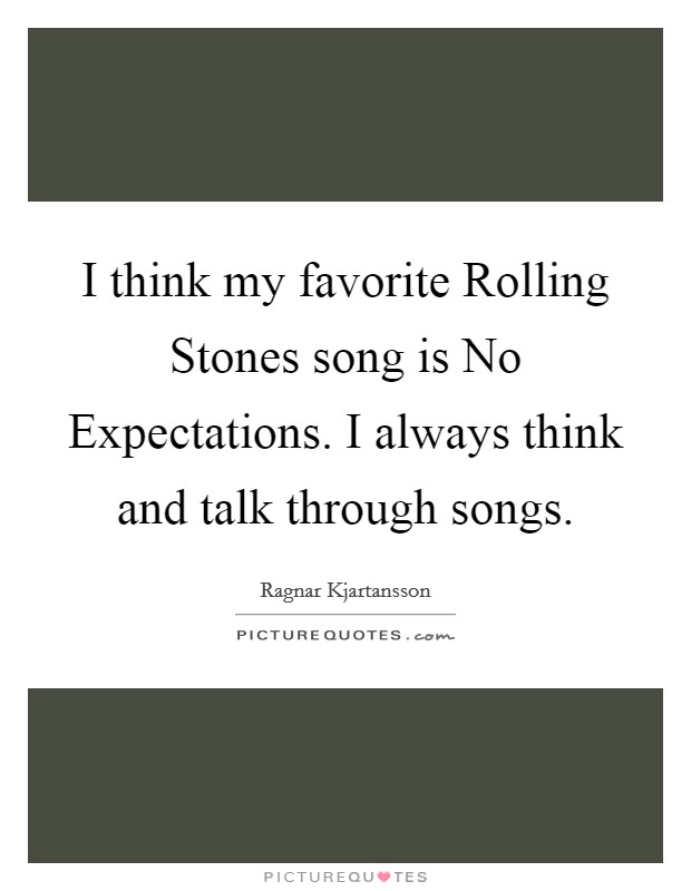 I think my favorite Rolling Stones song is No Expectations. I always think and talk through songs Picture Quote #1