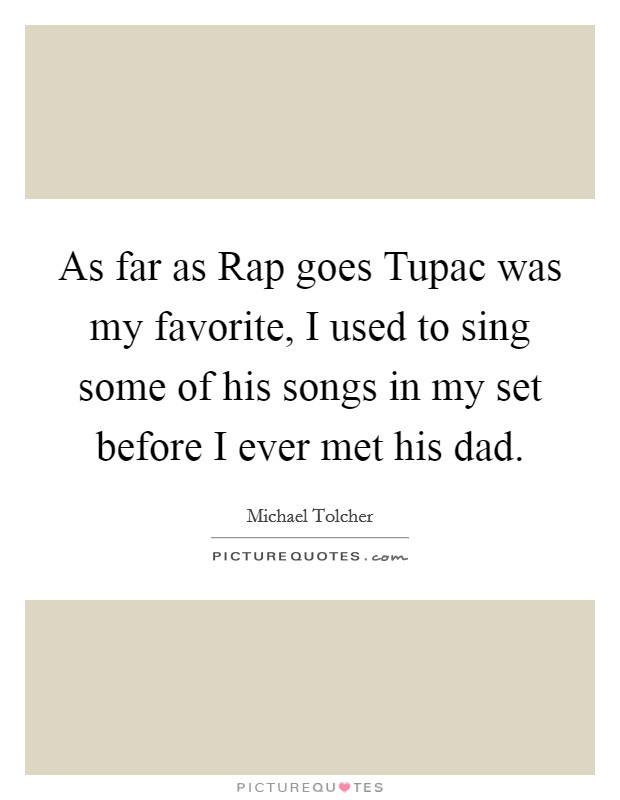 As far as Rap goes Tupac was my favorite, I used to sing some of his songs in my set before I ever met his dad Picture Quote #1