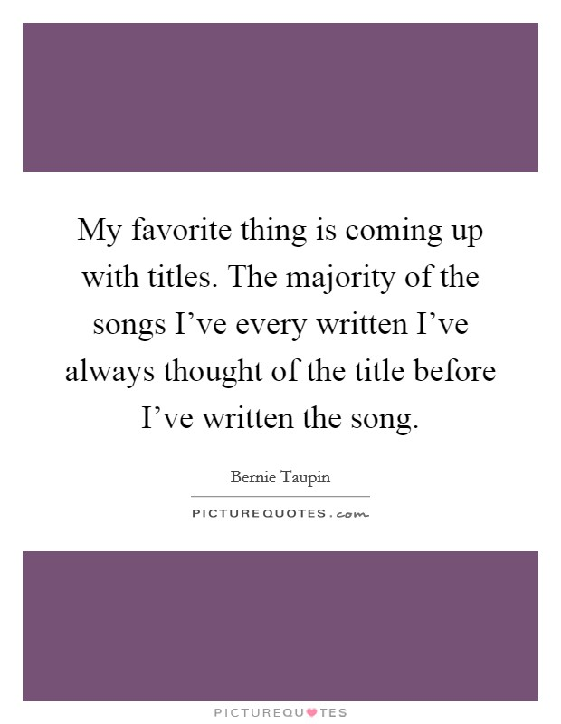 My favorite thing is coming up with titles. The majority of the songs I've every written I've always thought of the title before I've written the song Picture Quote #1