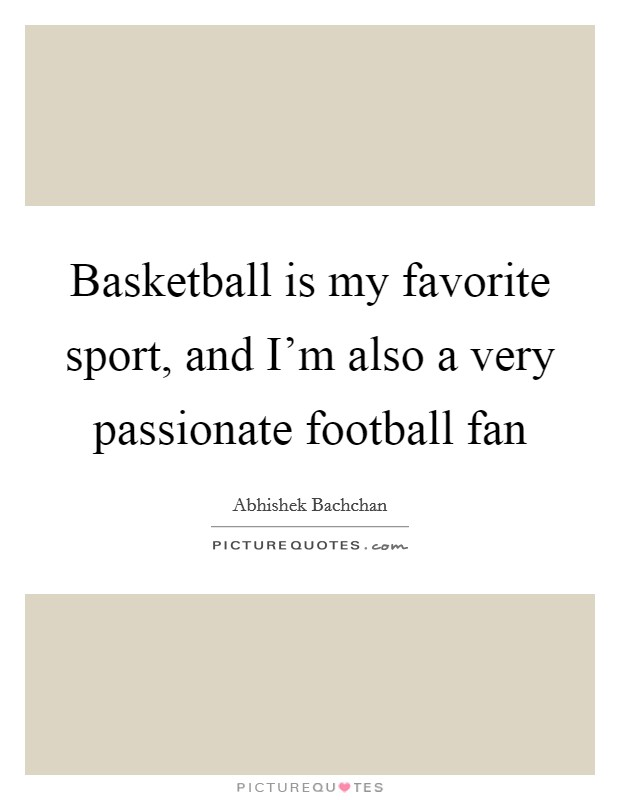 Basketball is my favorite sport, and I'm also a very passionate... | Picture Quotes