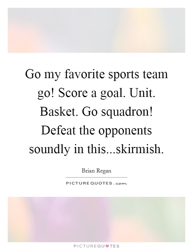 Go my favorite sports team go! Score a goal. Unit. Basket. Go squadron! Defeat the opponents soundly in this...skirmish. Picture Quote #1