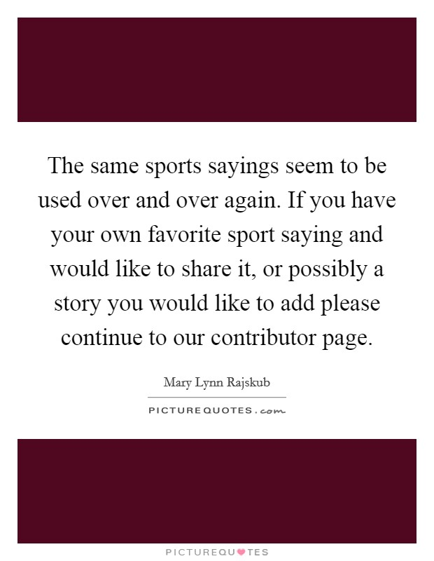 The same sports sayings seem to be used over and over again. If you have your own favorite sport saying and would like to share it, or possibly a story you would like to add please continue to our contributor page. Picture Quote #1