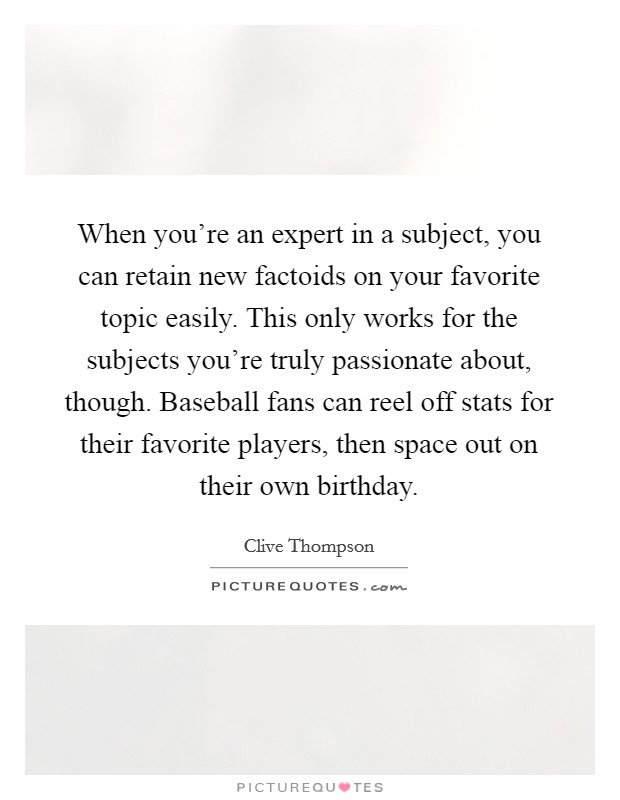 When you're an expert in a subject, you can retain new factoids on your favorite topic easily. This only works for the subjects you're truly passionate about, though. Baseball fans can reel off stats for their favorite players, then space out on their own birthday Picture Quote #1