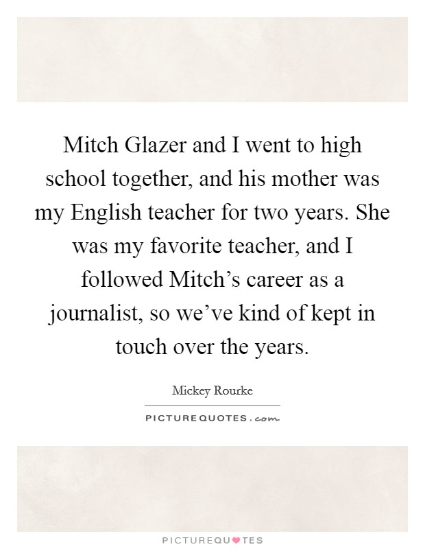 Mitch Glazer and I went to high school together, and his mother was my English teacher for two years. She was my favorite teacher, and I followed Mitch's career as a journalist, so we've kind of kept in touch over the years Picture Quote #1