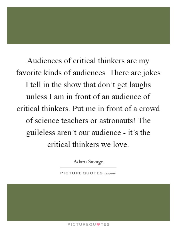 Audiences of critical thinkers are my favorite kinds of audiences. There are jokes I tell in the show that don't get laughs unless I am in front of an audience of critical thinkers. Put me in front of a crowd of science teachers or astronauts! The guileless aren't our audience - it's the critical thinkers we love Picture Quote #1