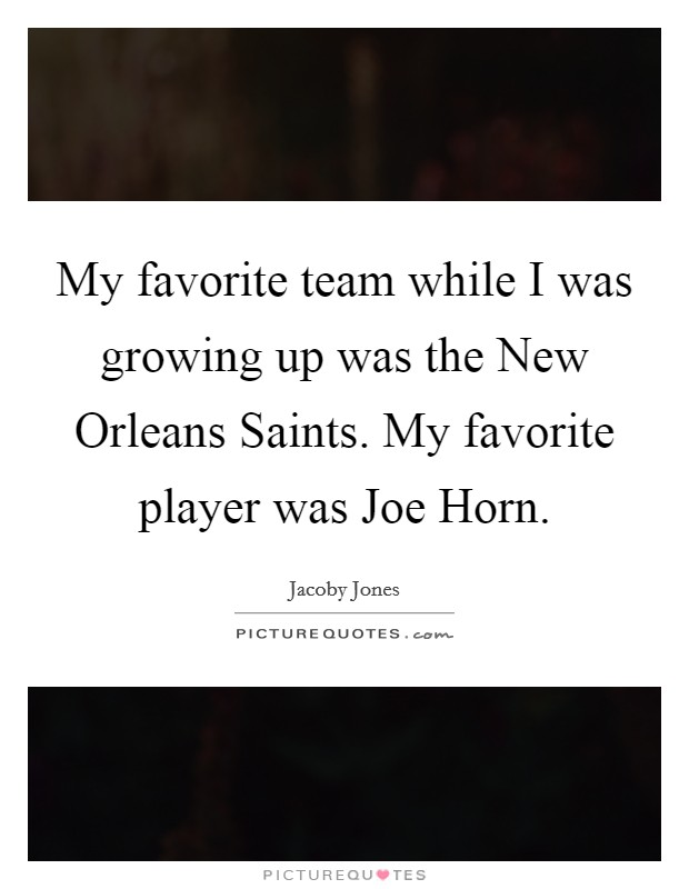 My favorite team while I was growing up was the New Orleans Saints. My favorite player was Joe Horn. Picture Quote #1