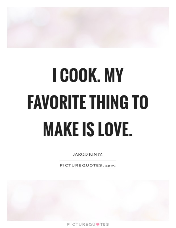 I cook. My favorite thing to make is love Picture Quote #1