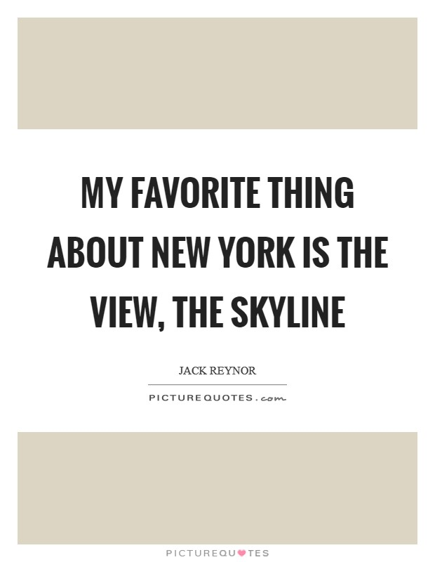 My favorite thing about New York is the view, the skyline Picture Quote #1