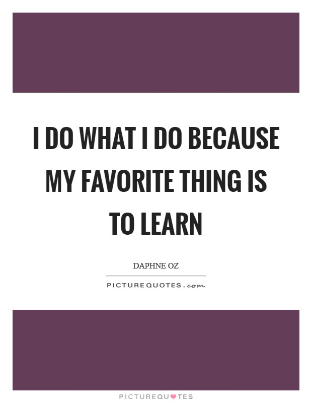 I do what I do because my favorite thing is to learn Picture Quote #1