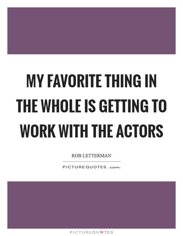 My favorite thing in the whole is getting to work with the actors Picture Quote #1
