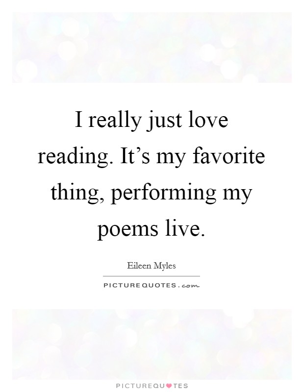 I really just love reading. It's my favorite thing, performing my poems live Picture Quote #1