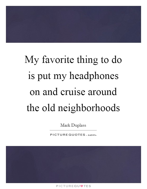 My favorite thing to do is put my headphones on and cruise around the old neighborhoods Picture Quote #1