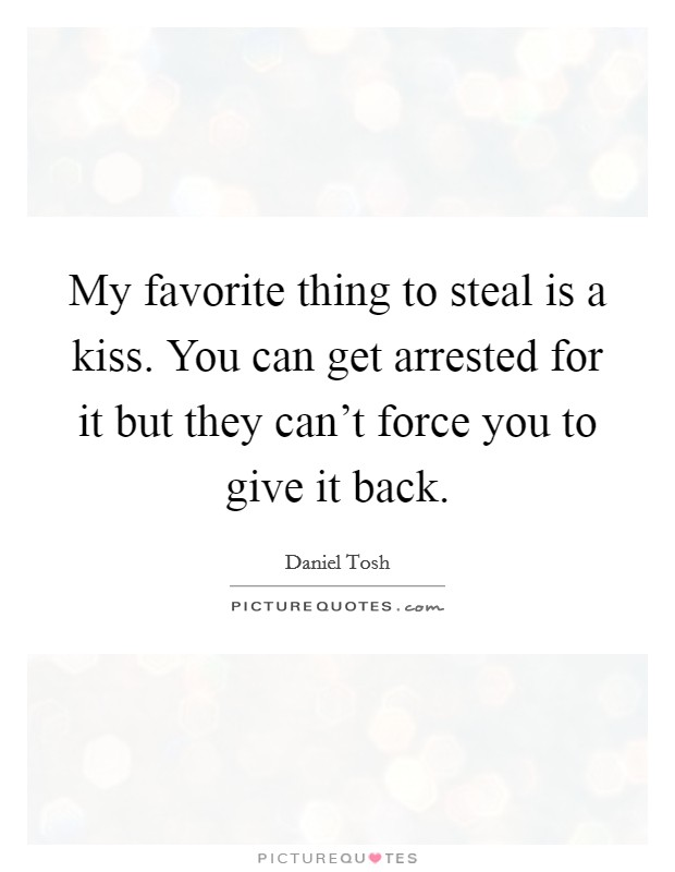 My favorite thing to steal is a kiss. You can get arrested for it but they can't force you to give it back. Picture Quote #1