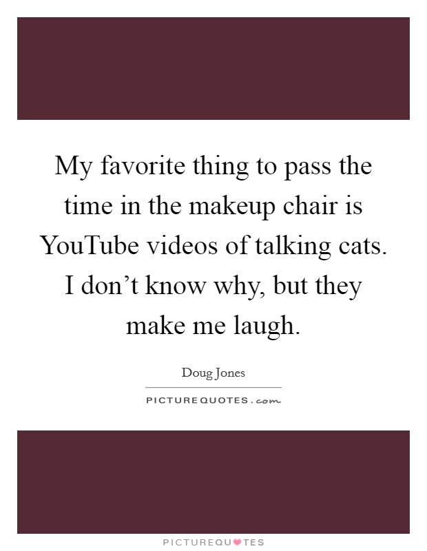 My favorite thing to pass the time in the makeup chair is YouTube videos of talking cats. I don't know why, but they make me laugh Picture Quote #1