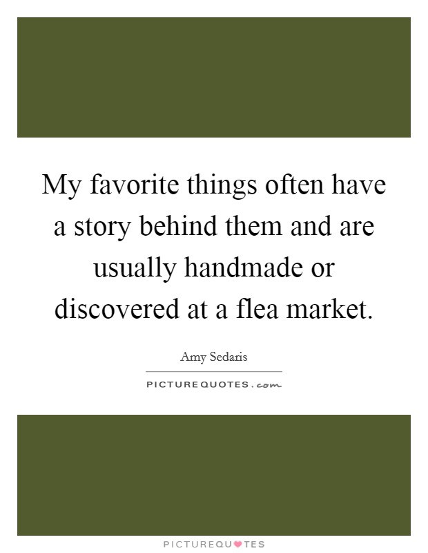 My favorite things often have a story behind them and are usually handmade or discovered at a flea market Picture Quote #1