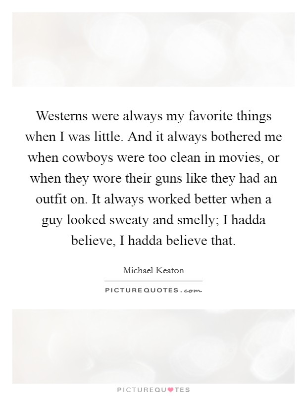 Westerns were always my favorite things when I was little. And it always bothered me when cowboys were too clean in movies, or when they wore their guns like they had an outfit on. It always worked better when a guy looked sweaty and smelly; I hadda believe, I hadda believe that Picture Quote #1