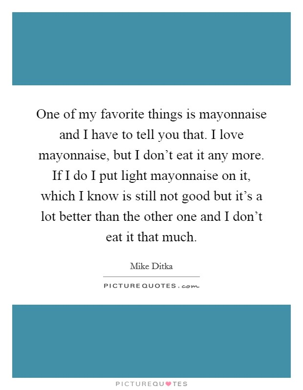 One of my favorite things is mayonnaise and I have to tell you that. I love mayonnaise, but I don't eat it any more. If I do I put light mayonnaise on it, which I know is still not good but it's a lot better than the other one and I don't eat it that much Picture Quote #1