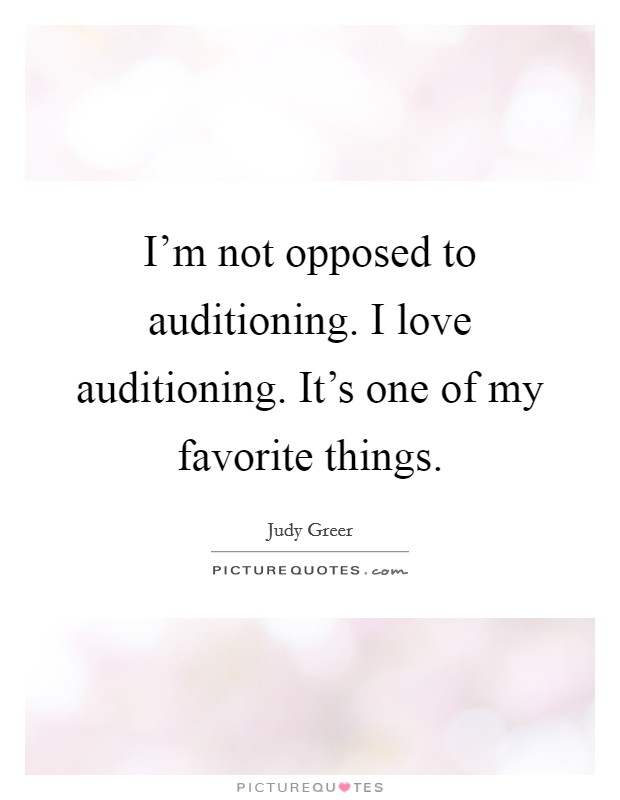 I'm not opposed to auditioning. I love auditioning. It's one of my favorite things Picture Quote #1