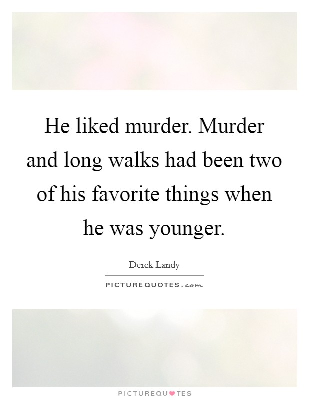 He liked murder. Murder and long walks had been two of his favorite things when he was younger Picture Quote #1