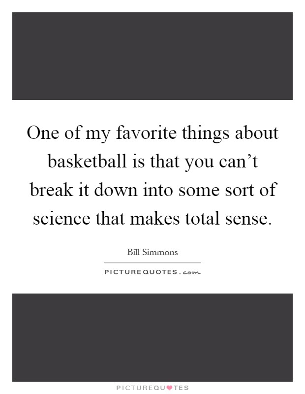 One of my favorite things about basketball is that you can't break it down into some sort of science that makes total sense Picture Quote #1