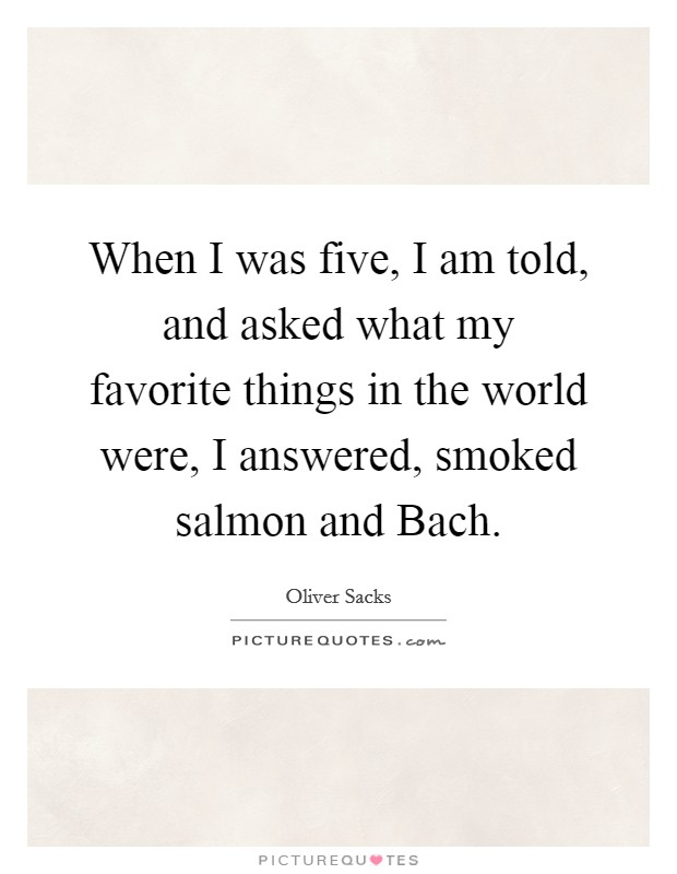 When I was five, I am told, and asked what my favorite things in the world were, I answered, smoked salmon and Bach Picture Quote #1