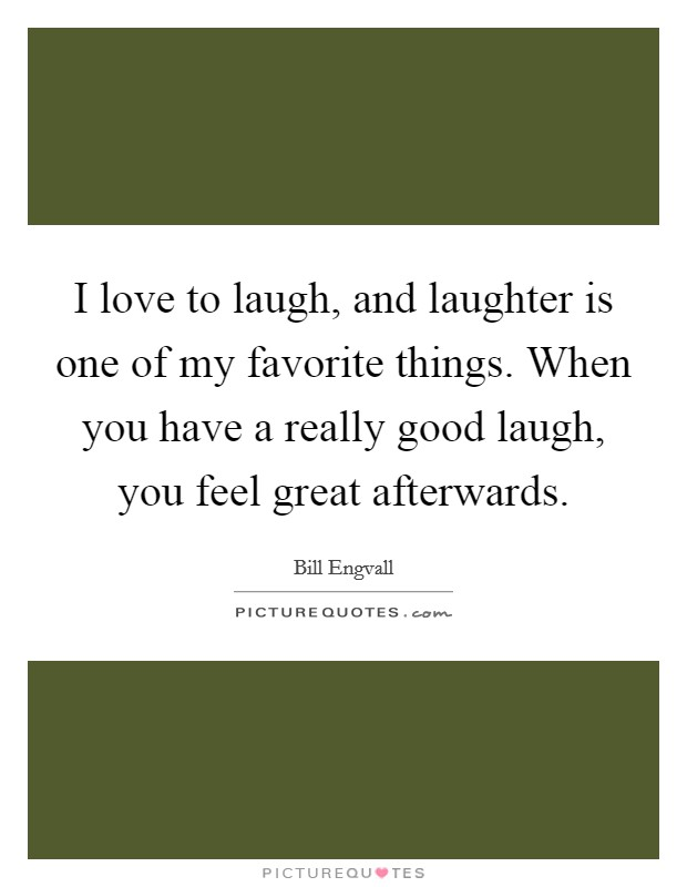 I love to laugh, and laughter is one of my favorite things. When you have a really good laugh, you feel great afterwards Picture Quote #1