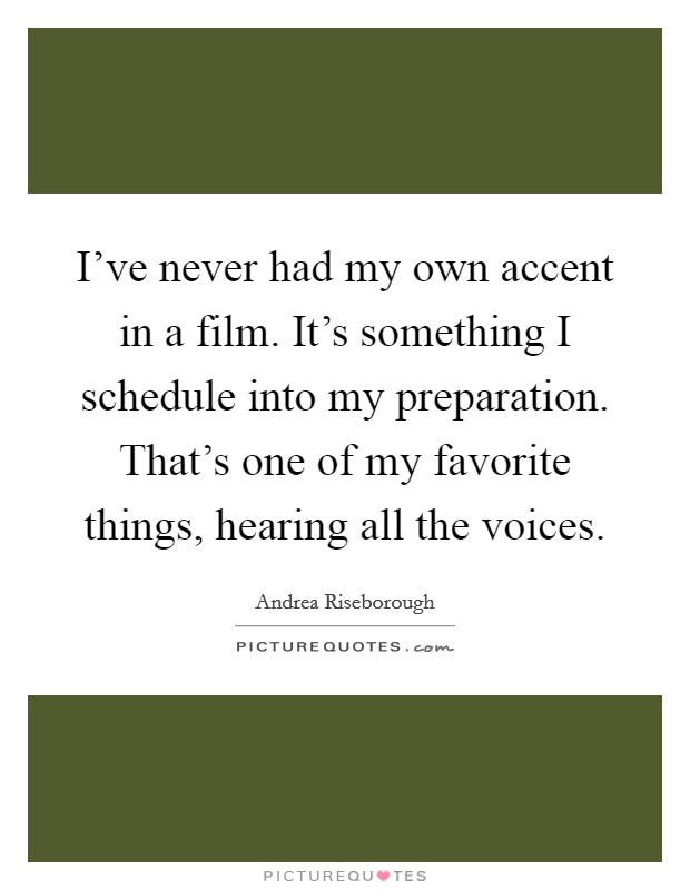 I've never had my own accent in a film. It's something I schedule into my preparation. That's one of my favorite things, hearing all the voices Picture Quote #1