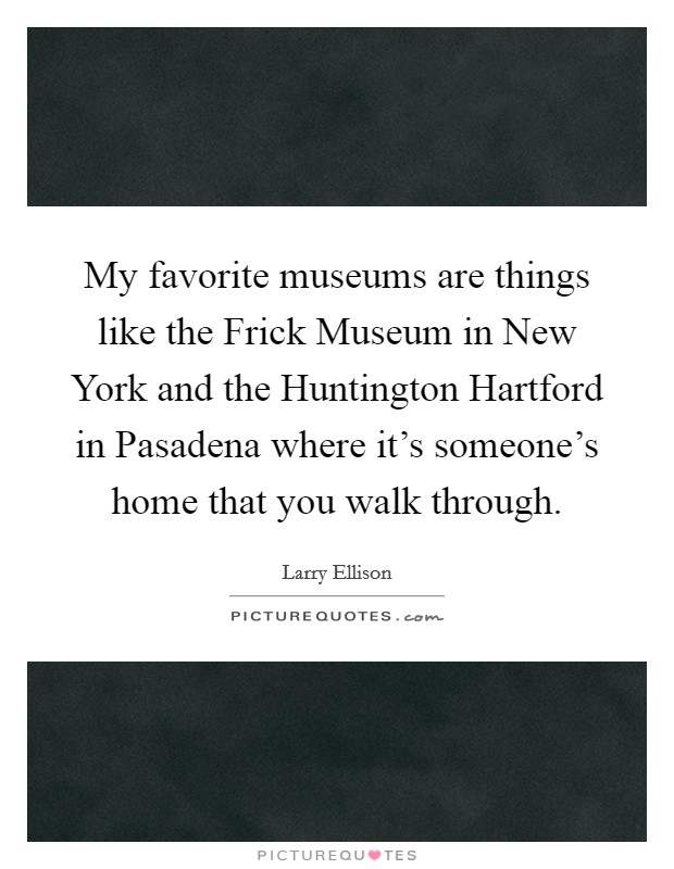 My favorite museums are things like the Frick Museum in New York and the Huntington Hartford in Pasadena where it's someone's home that you walk through Picture Quote #1