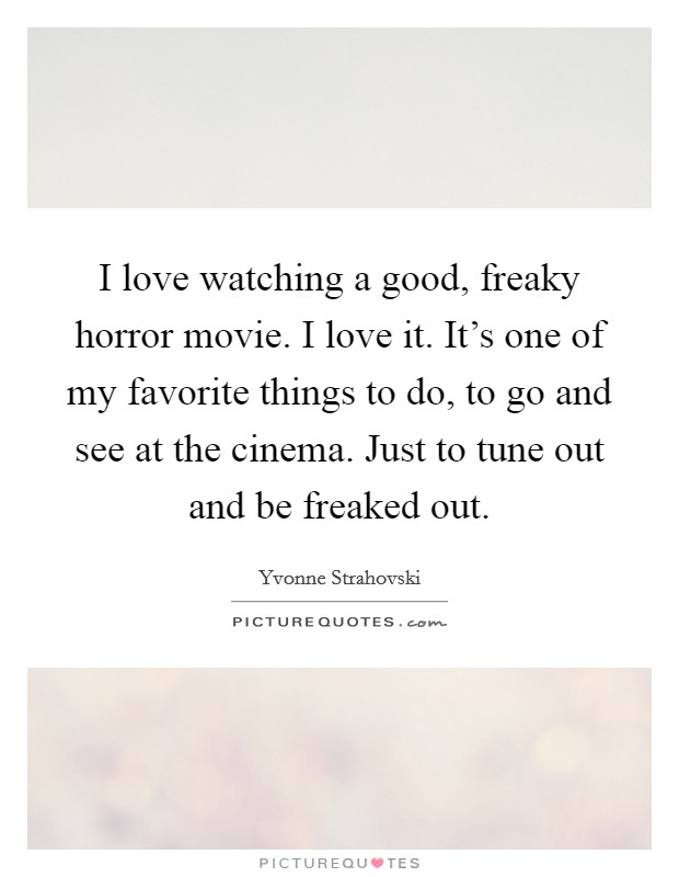 I love watching a good, freaky horror movie. I love it. It's one of my favorite things to do, to go and see at the cinema. Just to tune out and be freaked out Picture Quote #1