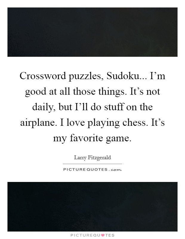 Crossword puzzles, Sudoku... I'm good at all those things. It's not daily, but I'll do stuff on the airplane. I love playing chess. It's my favorite game Picture Quote #1