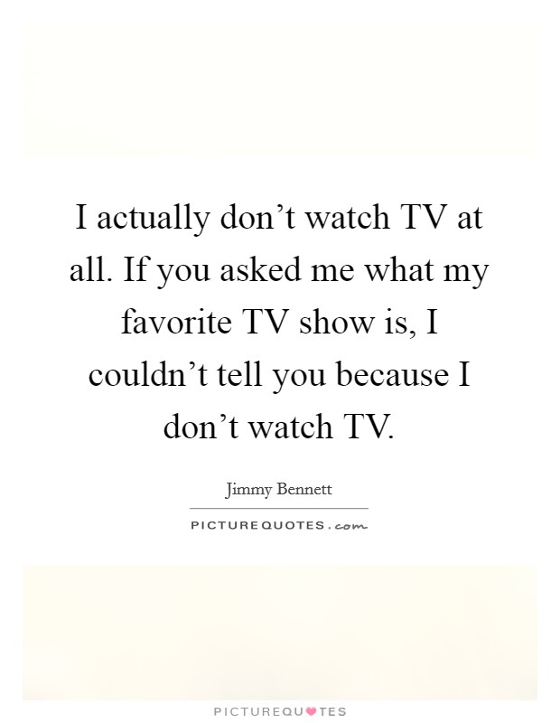 I actually don't watch TV at all. If you asked me what my favorite TV show is, I couldn't tell you because I don't watch TV Picture Quote #1