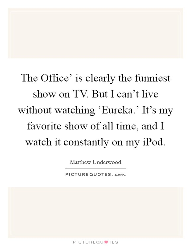 The Office' is clearly the funniest show on TV. But I can't live without watching 'Eureka.' It's my favorite show of all time, and I watch it constantly on my iPod Picture Quote #1