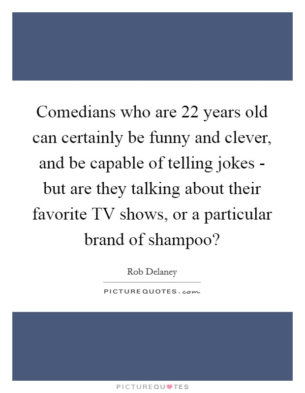 Comedians who are 22 years old can certainly be funny and clever, and be capable of telling jokes - but are they talking about their favorite TV shows, or a particular brand of shampoo? Picture Quote #1