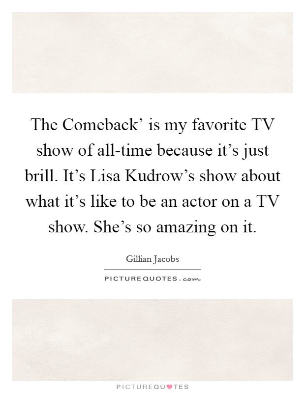 The Comeback' is my favorite TV show of all-time because it's just brill. It's Lisa Kudrow's show about what it's like to be an actor on a TV show. She's so amazing on it Picture Quote #1