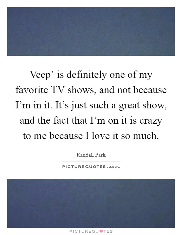 Veep' is definitely one of my favorite TV shows, and not because I'm in it. It's just such a great show, and the fact that I'm on it is crazy to me because I love it so much Picture Quote #1