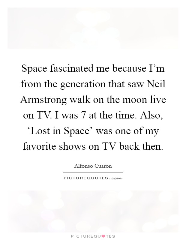 Space fascinated me because I'm from the generation that saw Neil Armstrong walk on the moon live on TV. I was 7 at the time. Also, 'Lost in Space' was one of my favorite shows on TV back then Picture Quote #1