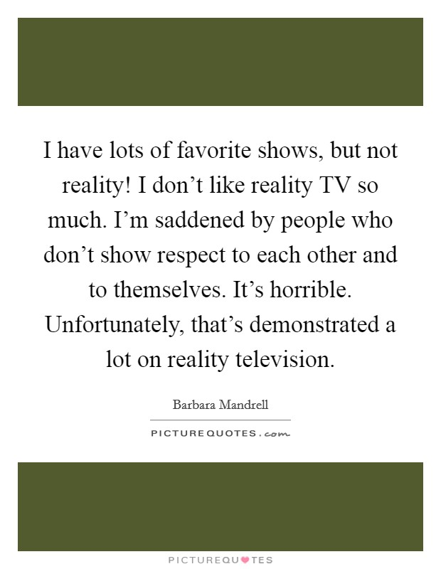 I have lots of favorite shows, but not reality! I don't like reality TV so much. I'm saddened by people who don't show respect to each other and to themselves. It's horrible. Unfortunately, that's demonstrated a lot on reality television Picture Quote #1