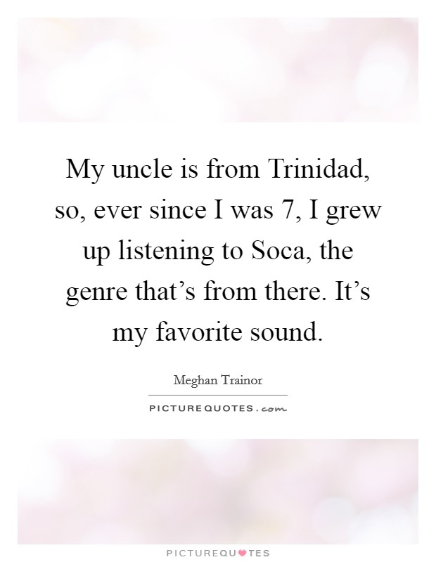 My uncle is from Trinidad, so, ever since I was 7, I grew up listening to Soca, the genre that's from there. It's my favorite sound Picture Quote #1
