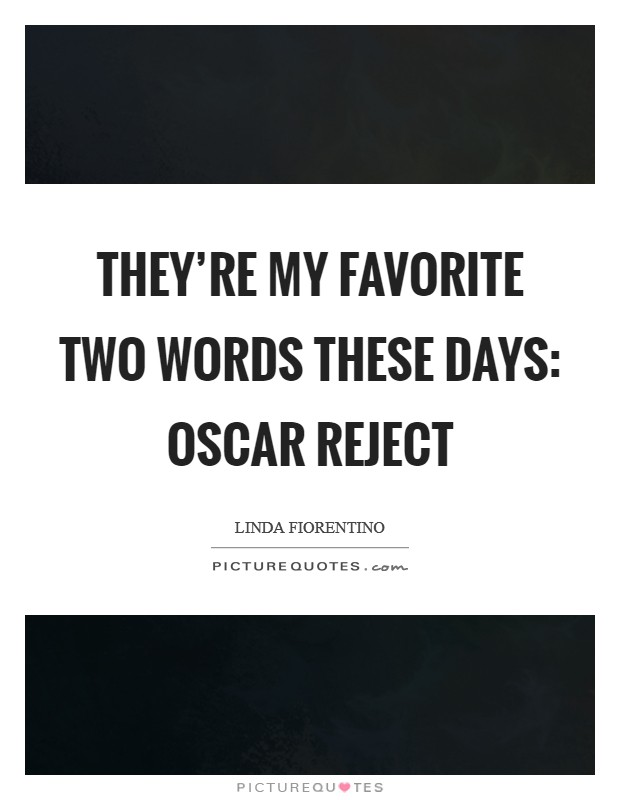 They're my favorite two words these days: Oscar reject Picture Quote #1