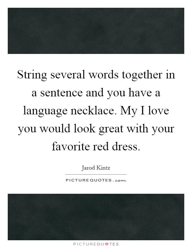 String several words together in a sentence and you have a language necklace. My I love you would look great with your favorite red dress Picture Quote #1