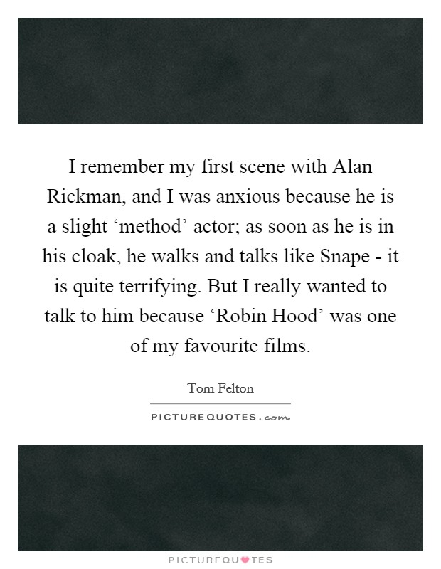 I remember my first scene with Alan Rickman, and I was anxious because he is a slight 'method' actor; as soon as he is in his cloak, he walks and talks like Snape - it is quite terrifying. But I really wanted to talk to him because 'Robin Hood' was one of my favourite films Picture Quote #1
