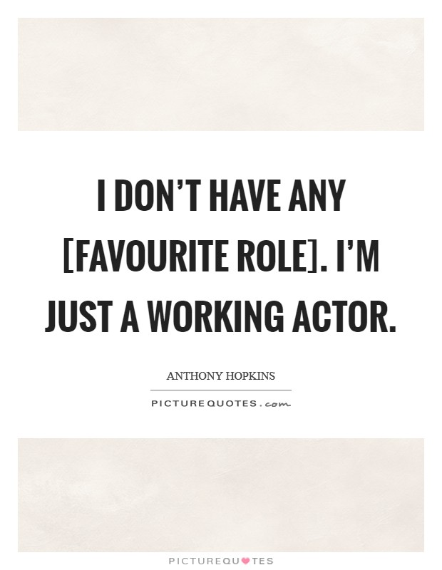 I don't have any [favourite role]. I'm just a working actor. Picture Quote #1