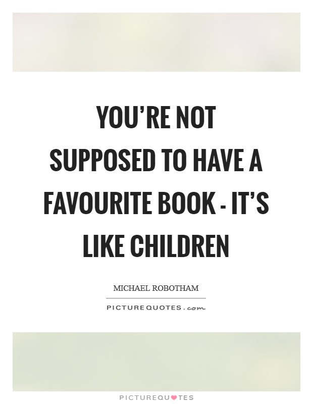 You're not supposed to have a favourite book - it's like children Picture Quote #1