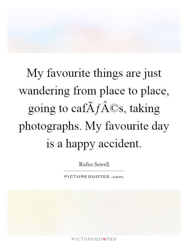 My favourite things are just wandering from place to place, going to cafés, taking photographs. My favourite day is a happy accident Picture Quote #1