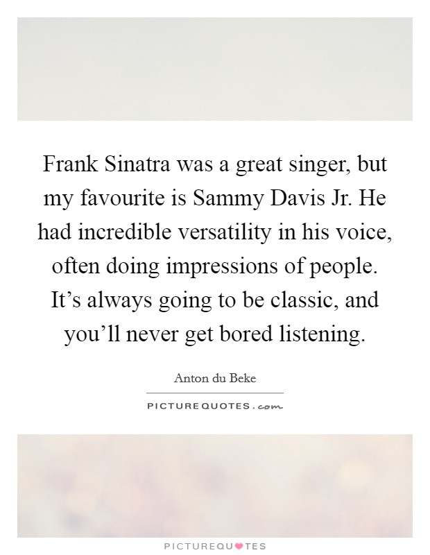 Frank Sinatra was a great singer, but my favourite is Sammy Davis Jr. He had incredible versatility in his voice, often doing impressions of people. It's always going to be classic, and you'll never get bored listening Picture Quote #1