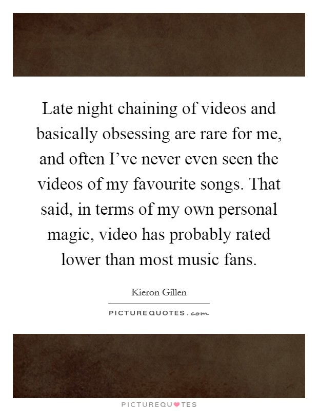 Late night chaining of videos and basically obsessing are rare for me, and often I've never even seen the videos of my favourite songs. That said, in terms of my own personal magic, video has probably rated lower than most music fans Picture Quote #1