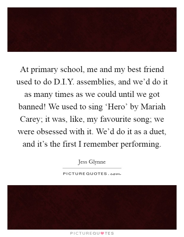 At primary school, me and my best friend used to do D.I.Y. assemblies, and we'd do it as many times as we could until we got banned! We used to sing 'Hero' by Mariah Carey; it was, like, my favourite song; we were obsessed with it. We'd do it as a duet, and it's the first I remember performing Picture Quote #1