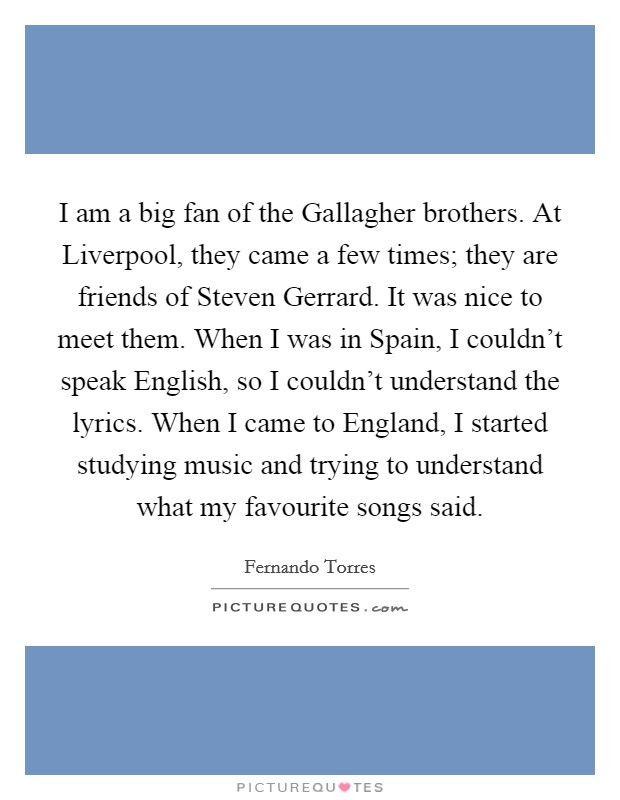 I am a big fan of the Gallagher brothers. At Liverpool, they came a few times; they are friends of Steven Gerrard. It was nice to meet them. When I was in Spain, I couldn't speak English, so I couldn't understand the lyrics. When I came to England, I started studying music and trying to understand what my favourite songs said Picture Quote #1