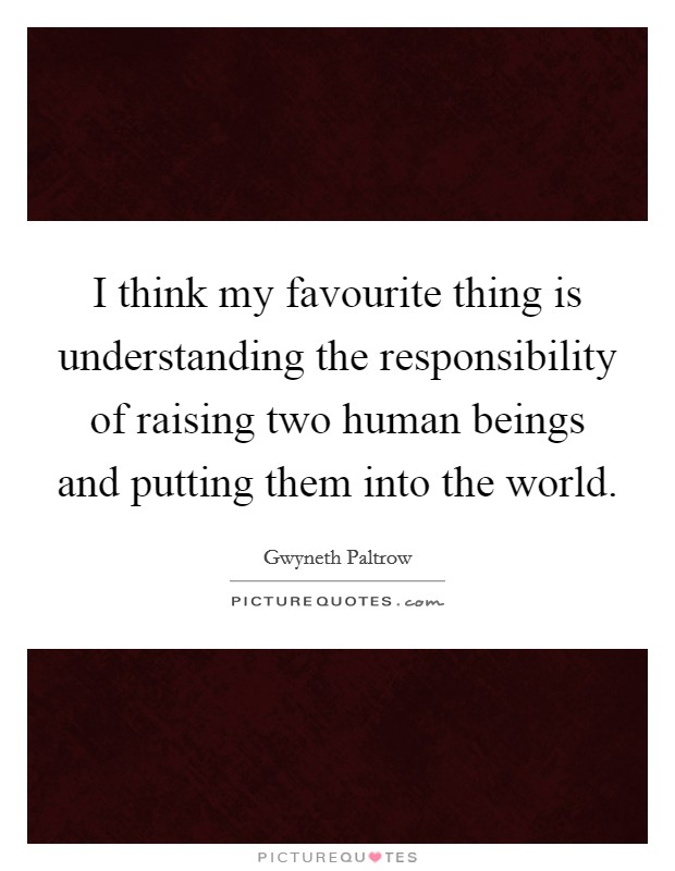 I think my favourite thing is understanding the responsibility of raising two human beings and putting them into the world Picture Quote #1